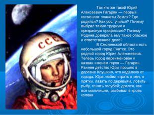 Так кто же такой Юрий Алексеевич Гагарин — первый космонавт планеты Земля? Г