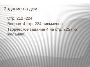 Задание на дом: Стр. 212 -224 Вопрос 4 стр. 224 письменно Творческое задание