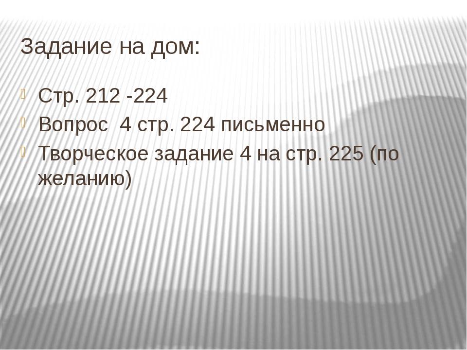 Задание на дом: Стр. 212 -224 Вопрос 4 стр. 224 письменно Творческое задание...