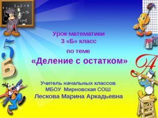 Урок математики 3 «Б» класс по теме «Деление с остатком» Учитель начальных кл