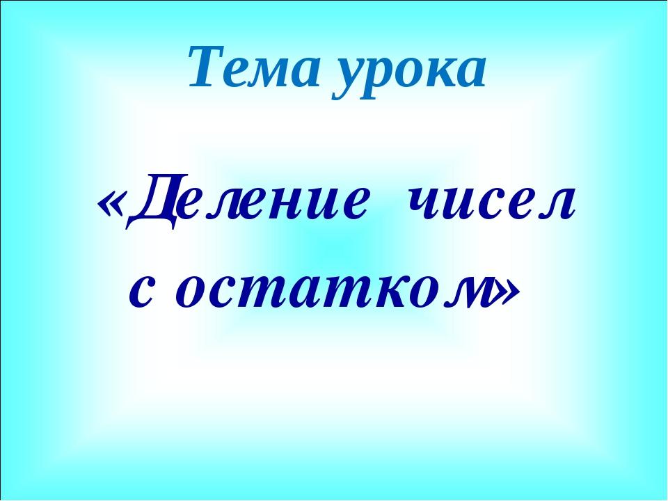 Тема урока «Деление чисел с остатком»