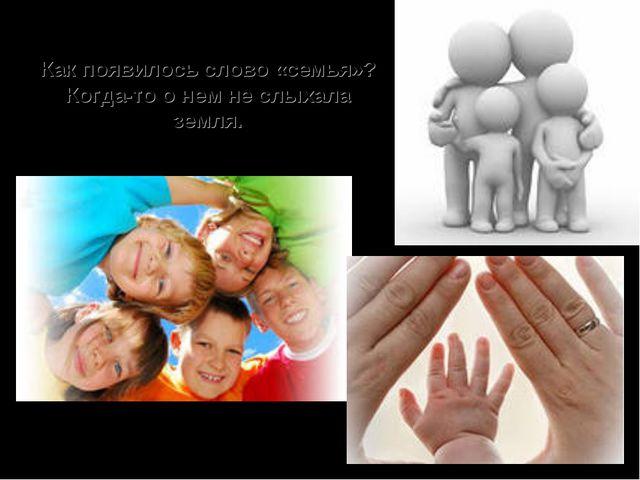 Как появилось слово «семья»? Когда-то о нем не слыхала земля.