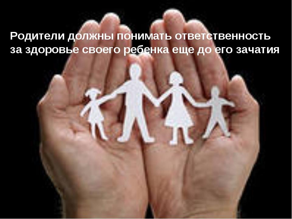 Родители должны понимать ответственность за здоровье своего ребенка еще до ег...