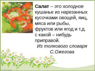Салат – это холодное кушанье из нарезанных кусочками овощей, яиц, мяса или р