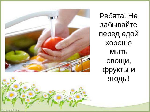 Ребята! Не забывайте перед едой хорошо мыть овощи, фрукты и ягоды!