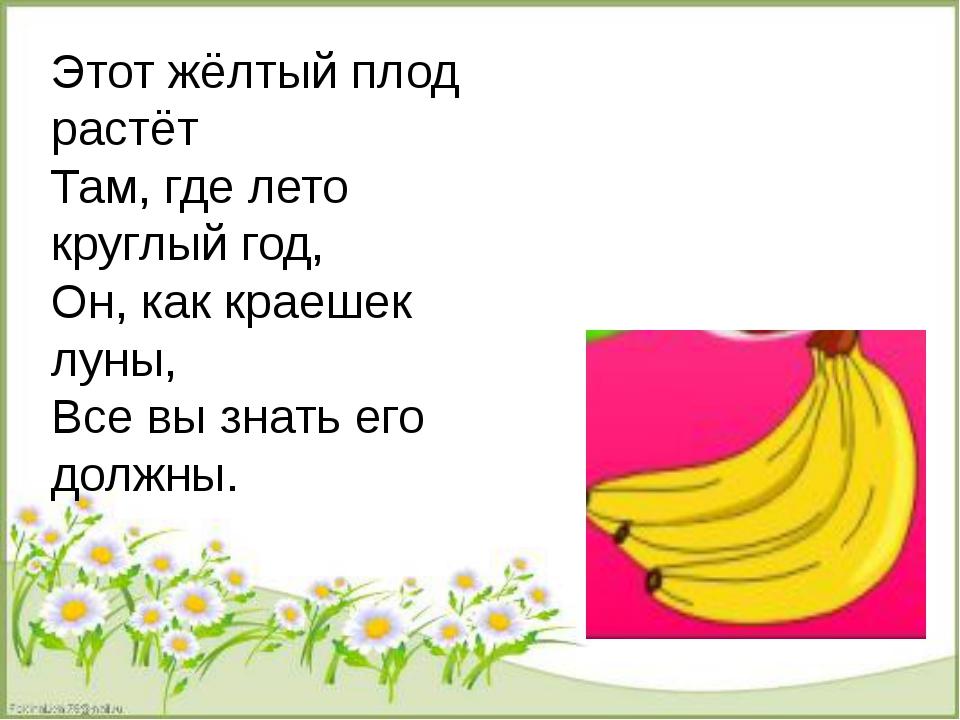 Этот жёлтый плод растёт Там, где лето круглый год, Он, как краешек луны, Все...