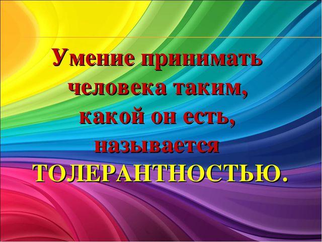 Умение принимать человека таким, какой он есть, называется ТОЛЕРАНТНОСТЬЮ.