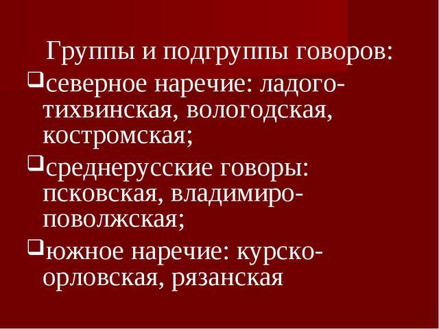 Группы и подгруппы говоров: северное наречие: ладого-тихвинская, вологодская...