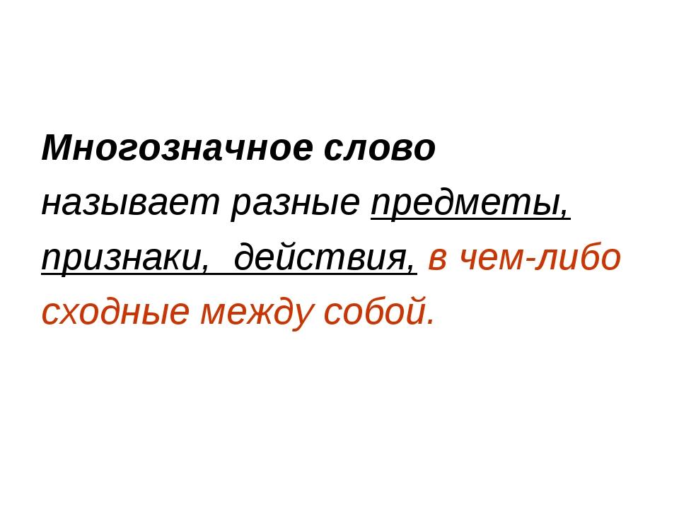 Многозначное слово называет разные предметы, признаки, действия, в чем-либо с...