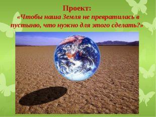 Проект: «Чтобы наша Земля не превратилась в пустыню, что нужно для этого сдел