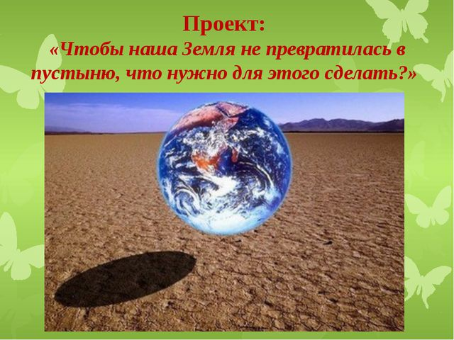 Проект: «Чтобы наша Земля не превратилась в пустыню, что нужно для этого сдел...
