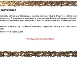 5. Заключение Утверждать могу смело: без зеркала прожить можно, но трудно. Он