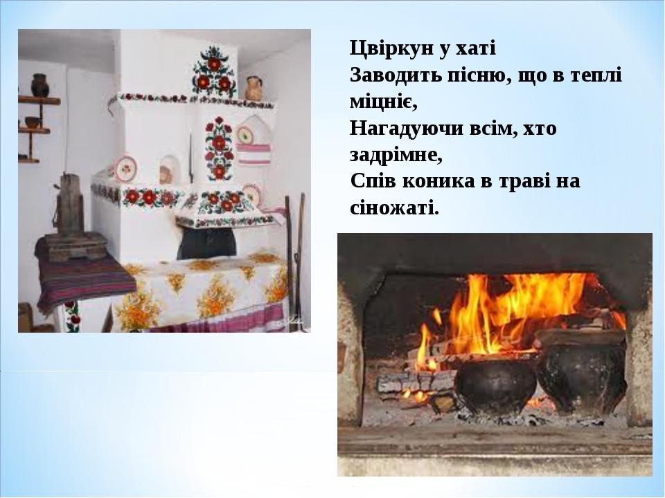 Цвіркун у хаті Заводить пісню, що в теплі міцніє, Нагадуючи всім, хто задрімн...