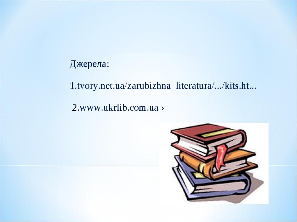 Джерела: 1.tvory.net.ua/zarubizhna_literatura/.../kits.ht... 2.www.ukrlib.c...