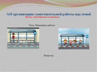 АМ организации самостоятельной работы над темой Метод «Автобусная остановка»