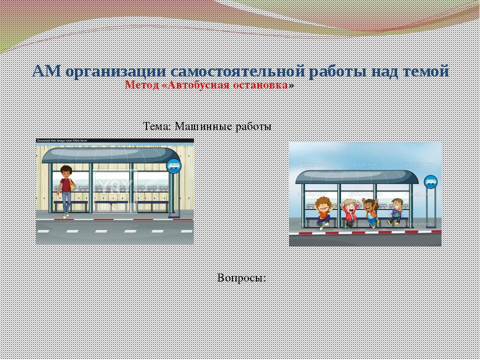 АМ организации самостоятельной работы над темой Метод «Автобусная остановка»...