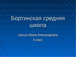 Бортинская средняя школа Цесько Ирина Александровна 9 класс