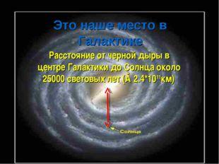 Это наше место в Галактике Расстояние от черной дыры в центре Галактики до Со