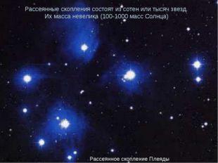 Рассеянные скопления состоят из сотен или тысяч звезд. Их масса невелика (100