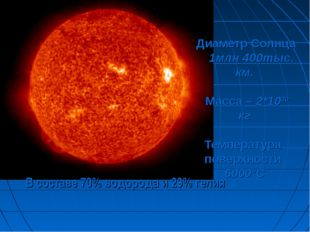 Диаметр Солнца 1млн 400тыс. км. Масса – 2*1030 кг Температура поверхности 60
