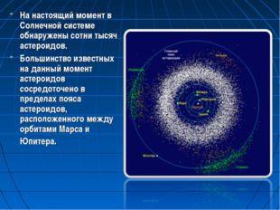 На настоящий момент в Солнечной системе обнаружены сотни тысяч астероидов. Бо