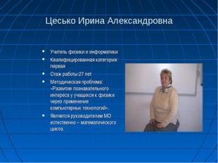 Цесько Ирина Александровна Учитель физики и информатики Квалифицированная кат