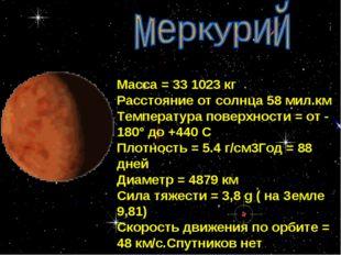 * Масса = 33 1023 кг Расстояние от солнца 58 мил.км Температура поверхности =