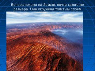 Венера похожа на Землю, почти такого же размера. Она окружена толстым слоем о