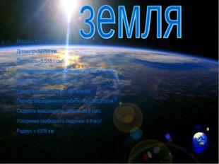 * Масса = 5.97*1022 Диаметр=12756 км. Плотность=5,518 г/см3 Температура повер