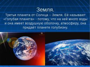 Земля. Третья планета от Солнца – Земля. Её называют «Голубая планета» - пото