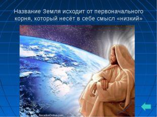 Название Земля исходит от первоначального корня, который несёт в себе смысл «