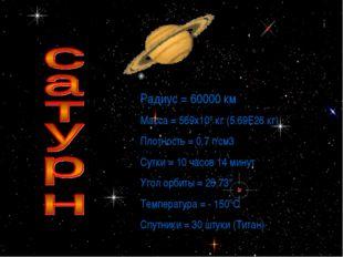 * Радиус = 60000 км Масса = 569х108 кг (5.69Е26 кг) Плотность = 0,7 г/см3 Сут