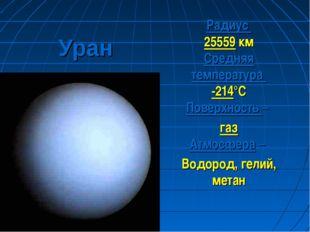 Уран Радиус 25559 км Средняя температура -214°С Поверхность – газ Атмосфера –
