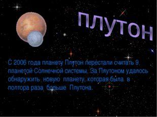 * С 2006 года планету Плутон перестали считать 9 планетой Солнечной системы.