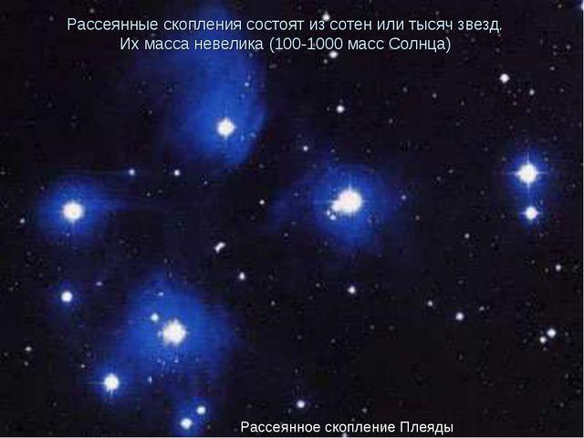 Рассеянные скопления состоят из сотен или тысяч звезд. Их масса невелика (100...