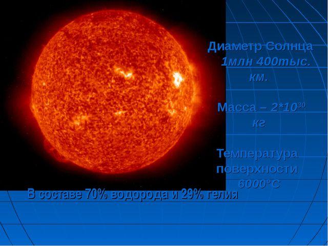 Диаметр Солнца 1млн 400тыс. км. Масса – 2*1030 кг Температура поверхности 60...