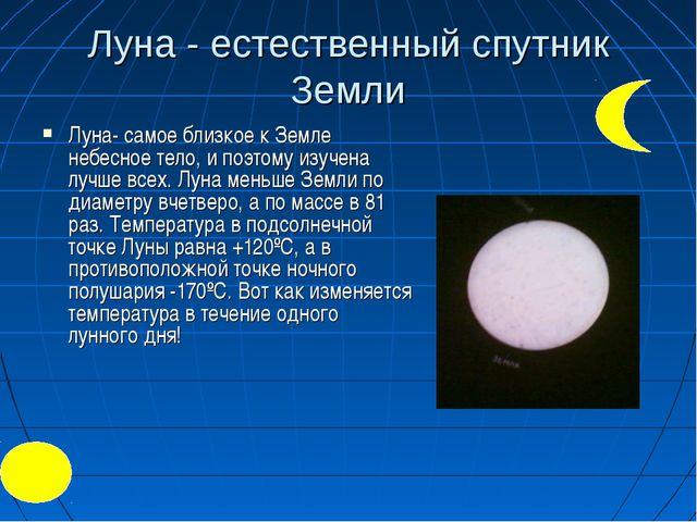 Луна - естественный спутник Земли Луна- самое близкое к Земле небесное тело,...