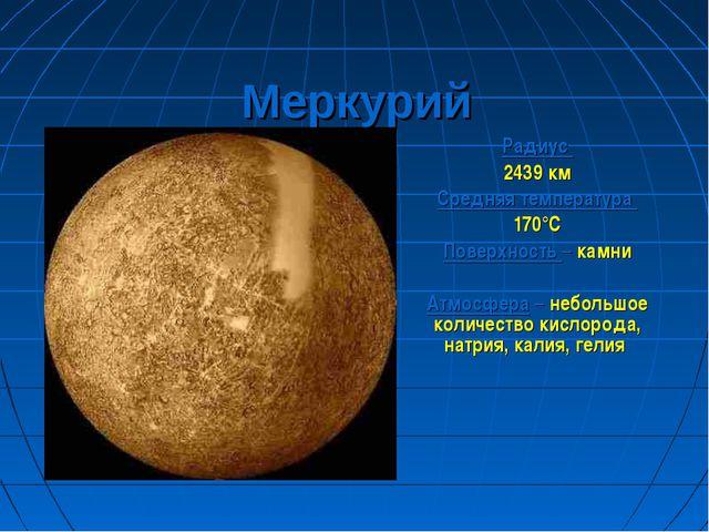Меркурий Радиус 2439 км Средняя температура 170°С Поверхность – камни Атмосфе...