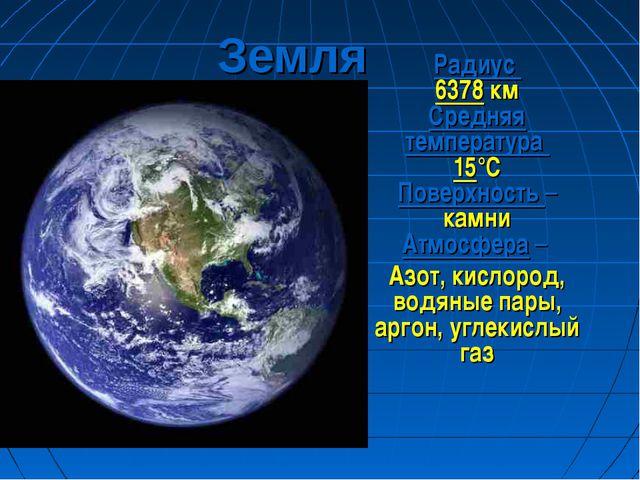 Земля Радиус 6378 км Средняя температура 15°С Поверхность – камни Атмосфера –...