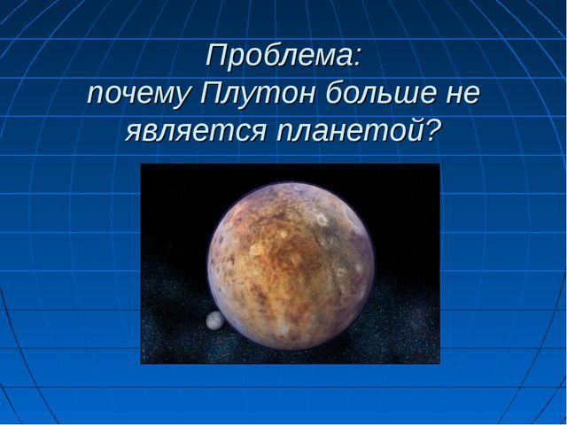 Проблема: почему Плутон больше не является планетой?