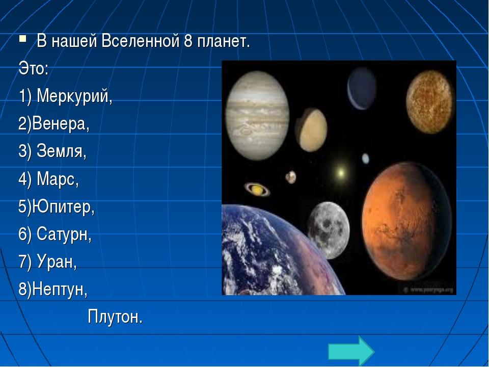 В нашей Вселенной 8 планет. Это: 1) Меркурий, 2)Венера, 3) Земля, 4) Марс, 5)...