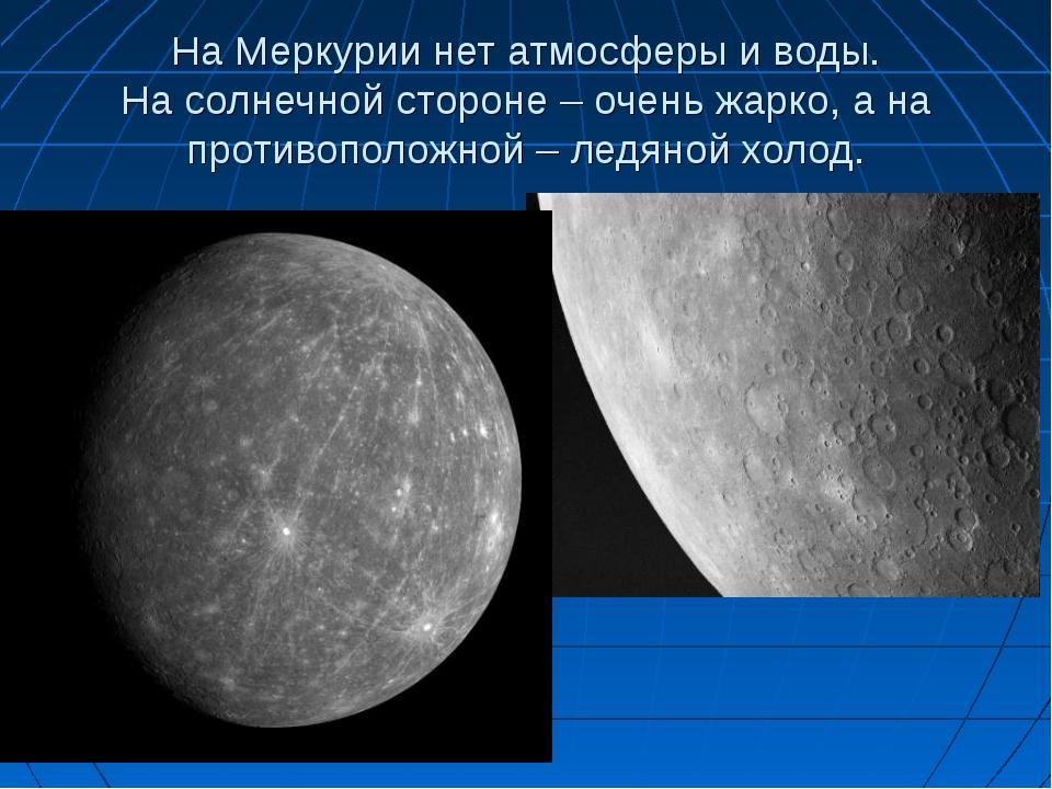 На Меркурии нет атмосферы и воды. На солнечной стороне – очень жарко, а на пр...