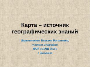 Карта – источник географических знаний Барышникова Татьяна Васильевна, учител