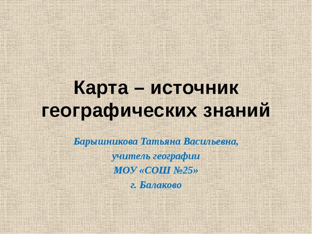 Карта – источник географических знаний Барышникова Татьяна Васильевна, учител...