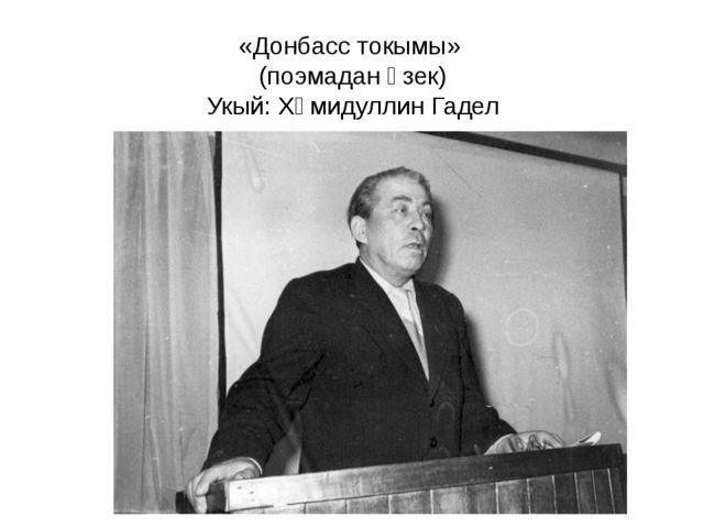«Донбасс токымы» (поэмадан өзек) Укый: Хәмидуллин Гадел
