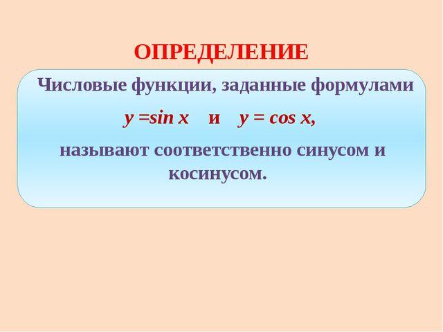 ОПРЕДЕЛЕНИЕ Числовые функции, заданные формулами y =sin x и y = cos x, назыв...