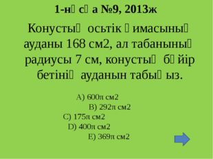 1-нұсқа №9, 2013ж Конустың осьтік қимасының ауданы 168 см2, ал табанының ради