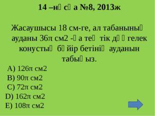 19 –нұсқа №9, 2013ж Конустың жасаушысы см-ге тең, ал осьтік қимасының төбесі