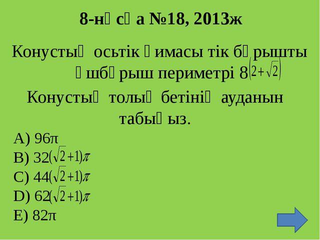 8-нұсқа №18, 2013ж Конустың осьтік қимасы тік бұрышты үшбұрыш периметрі 8 Кон...