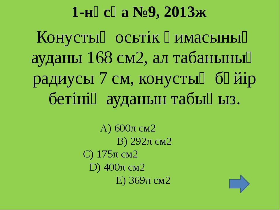 1-нұсқа №9, 2013ж Конустың осьтік қимасының ауданы 168 см2, ал табанының ради...